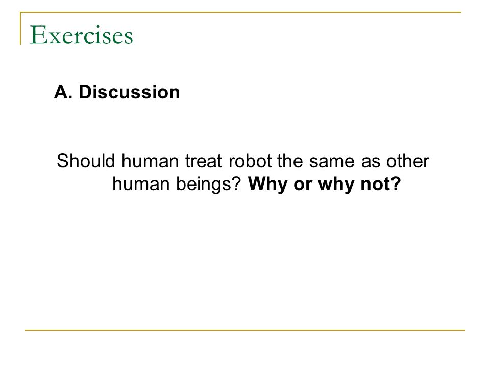 Exercises A. Discussion Should human treat robot the same as other human beings Why or why not