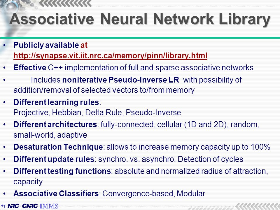 11 Associative Neural Network Library Publicly available at http://synapse.vit.iit.nrc.ca/memory/pinn/library.html Effective C++ implementation of full and sparse associative networks Includes noniterative Pseudo-Inverse LR with possibility of addition/removal of selected vectors to/from memory Different learning rules: Projective, Hebbian, Delta Rule, Pseudo-Inverse Different architectures: fully-connected, cellular (1D and 2D), random, small-world, adaptive Desaturation Technique: allows to increase memory capacity up to 100% Different update rules: synchro.