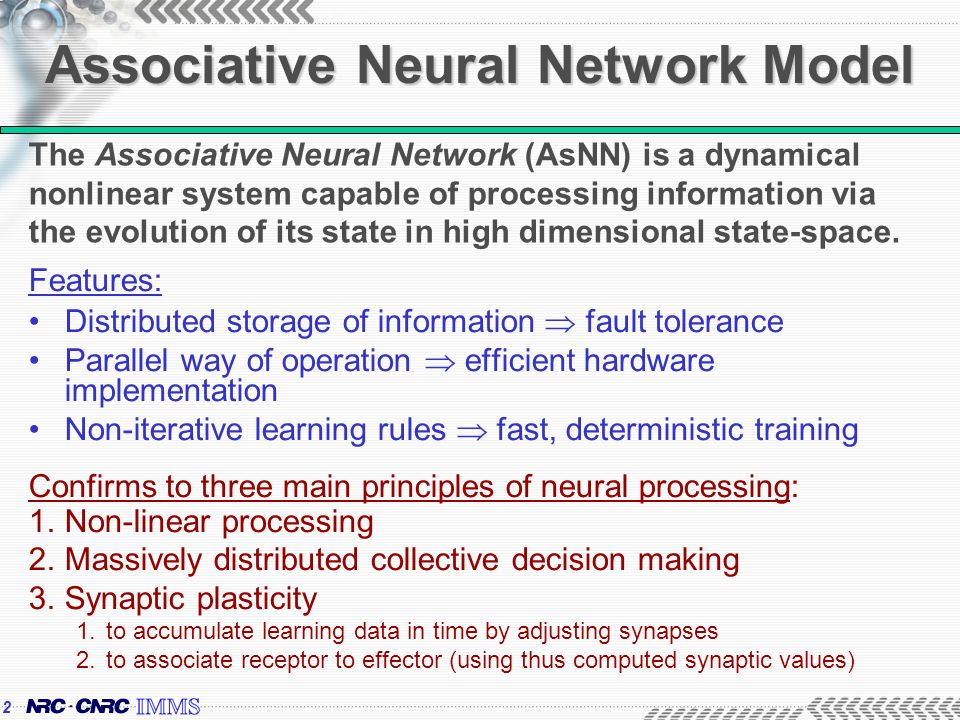 2 Associative Neural Network Model Features: Distributed storage of information fault tolerance Parallel way of operation efficient hardware implementation Non-iterative learning rules fast, deterministic training Confirms to three main principles of neural processing: 1.Non-linear processing 2.Massively distributed collective decision making 3.Synaptic plasticity 1.to accumulate learning data in time by adjusting synapses 2.to associate receptor to effector (using thus computed synaptic values) The Associative Neural Network (AsNN) is a dynamical nonlinear system capable of processing information via the evolution of its state in high dimensional state-space.