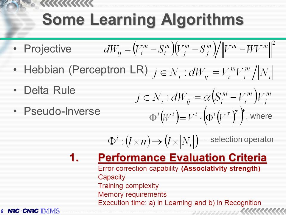 8 Some Learning Algorithms Projective Hebbian (Perceptron LR) Delta Rule Pseudo-Inverse – selection operator, where 1.Performance Evaluation Criteria 1.Performance Evaluation Criteria Error correction capability (Associativity strength) Capacity Training complexity Memory requirements Execution time: a) in Learning and b) in Recognition
