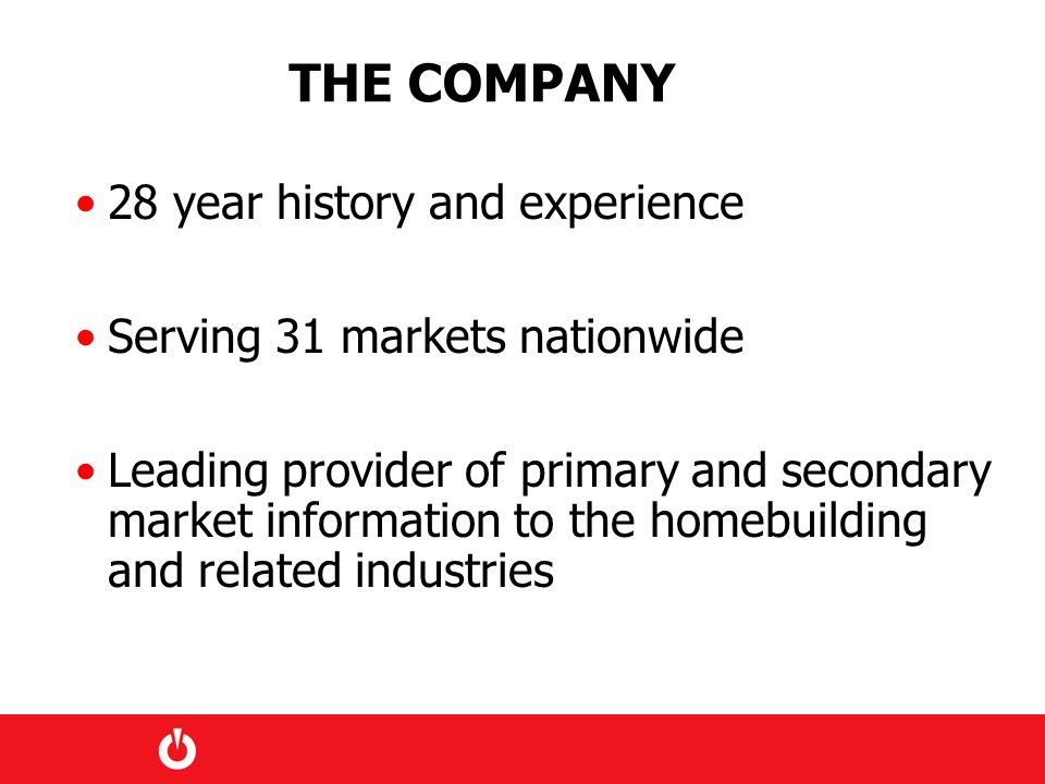 THE COMPANY 28 year history and experience Serving 31 markets nationwide Leading provider of primary and secondary market information to the homebuilding and related industries