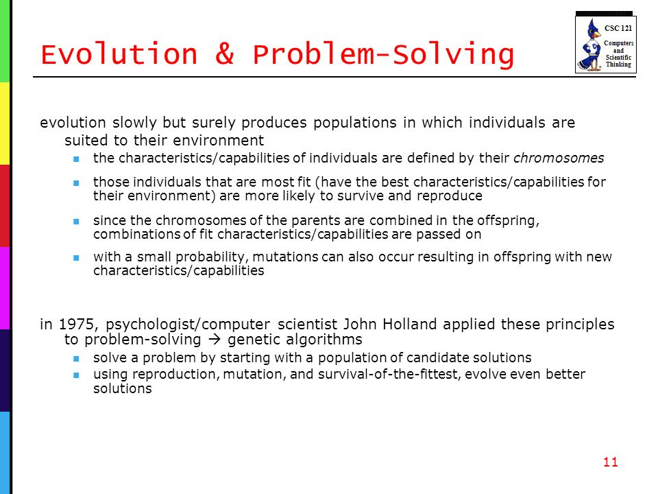 Evolution & Problem-Solving evolution slowly but surely produces populations in which individuals are suited to their environment the characteristics/capabilities of individuals are defined by their chromosomes those individuals that are most fit (have the best characteristics/capabilities for their environment) are more likely to survive and reproduce since the chromosomes of the parents are combined in the offspring, combinations of fit characteristics/capabilities are passed on with a small probability, mutations can also occur resulting in offspring with new characteristics/capabilities 11 in 1975, psychologist/computer scientist John Holland applied these principles to problem-solving genetic algorithms solve a problem by starting with a population of candidate solutions using reproduction, mutation, and survival-of-the-fittest, evolve even better solutions