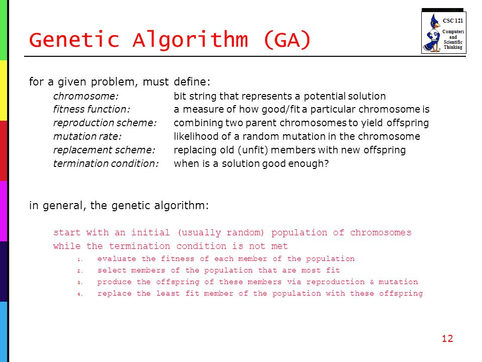 Genetic Algorithm (GA) for a given problem, must define: chromosome: bit string that represents a potential solution fitness function: a measure of how good/fit a particular chromosome is reproduction scheme: combining two parent chromosomes to yield offspring mutation rate: likelihood of a random mutation in the chromosome replacement scheme:replacing old (unfit) members with new offspring termination condition: when is a solution good enough.