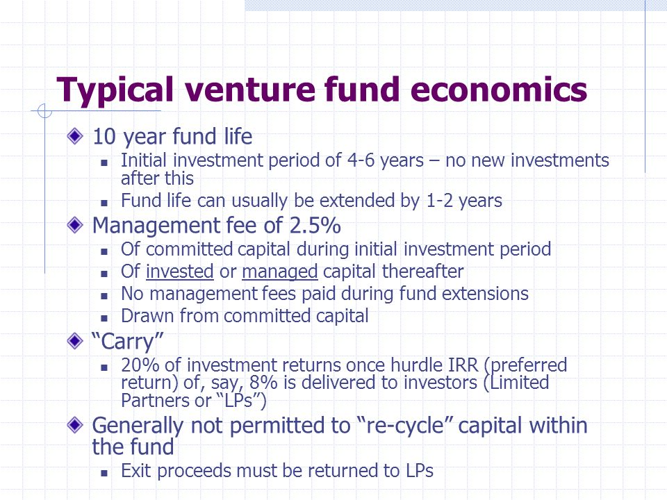 Typical venture fund economics 10 year fund life Initial investment period of 4-6 years – no new investments after this Fund life can usually be extended by 1-2 years Management fee of 2.5% Of committed capital during initial investment period Of invested or managed capital thereafter No management fees paid during fund extensions Drawn from committed capital Carry 20% of investment returns once hurdle IRR (preferred return) of, say, 8% is delivered to investors (Limited Partners or LPs) Generally not permitted to re-cycle capital within the fund Exit proceeds must be returned to LPs