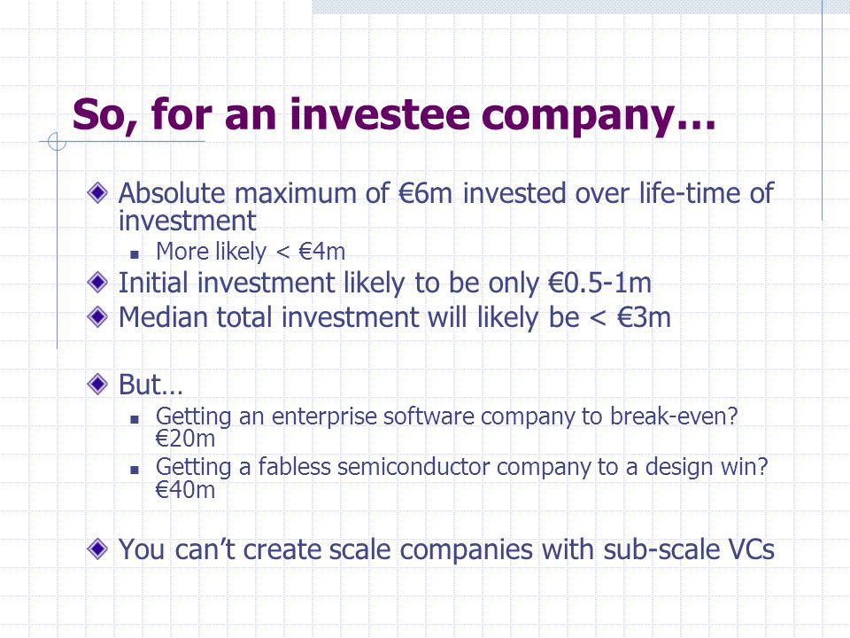 So, for an investee company… Absolute maximum of 6m invested over life-time of investment More likely < 4m Initial investment likely to be only 0.5-1m Median total investment will likely be < 3m But… Getting an enterprise software company to break-even.