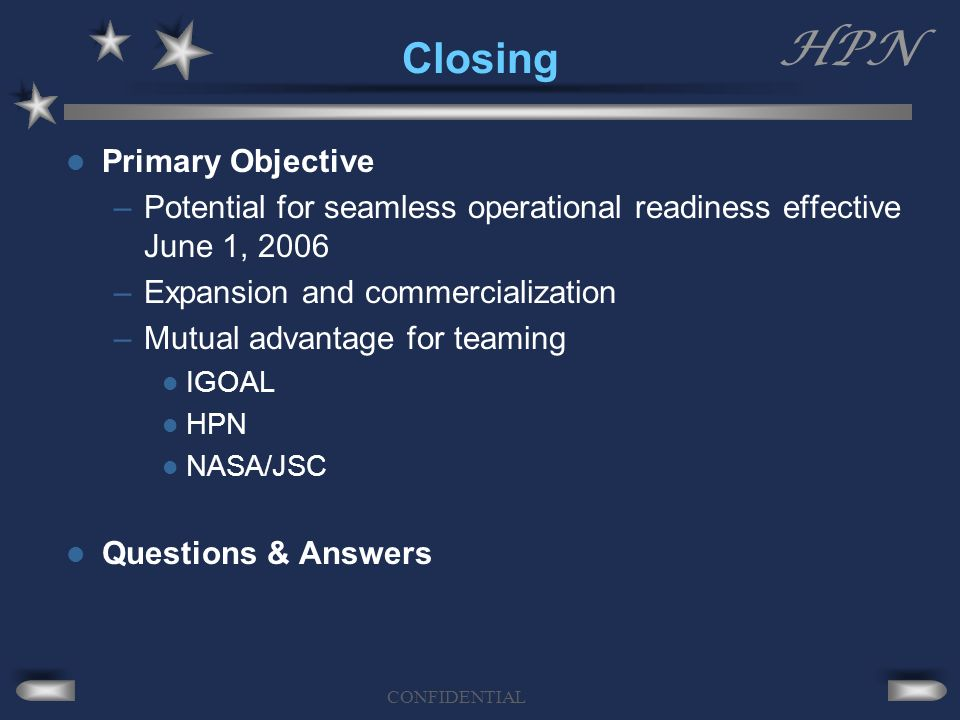 HPN CONFIDENTIAL Closing Primary Objective –Potential for seamless operational readiness effective June 1, 2006 –Expansion and commercialization –Mutual advantage for teaming IGOAL HPN NASA/JSC Questions & Answers