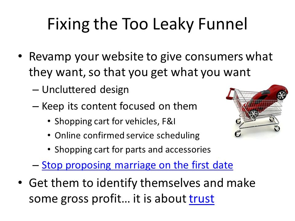 Fixing the Too Leaky Funnel Revamp your website to give consumers what they want, so that you get what you want – Uncluttered design – Keep its content focused on them Shopping cart for vehicles, F&I Online confirmed service scheduling Shopping cart for parts and accessories – Stop proposing marriage on the first date Stop proposing marriage on the first date Get them to identify themselves and make some gross profit… it is about trusttrust