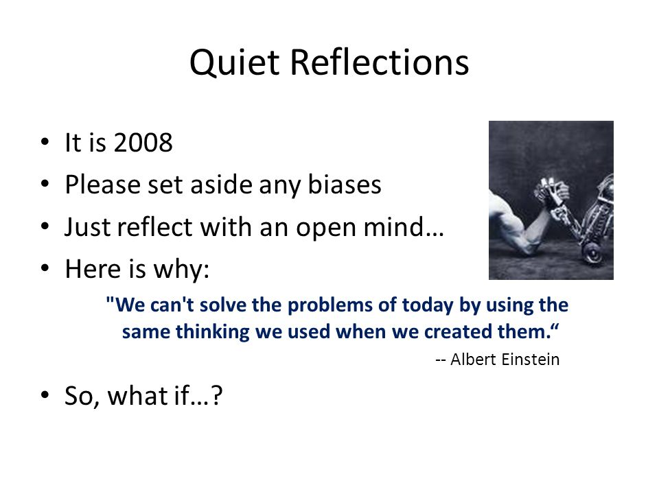 It is 2008 Please set aside any biases Just reflect with an open mind… Here is why: We can t solve the problems of today by using the same thinking we used when we created them.