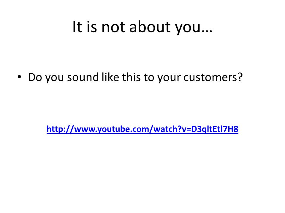 It is not about you… Do you sound like this to your customers.