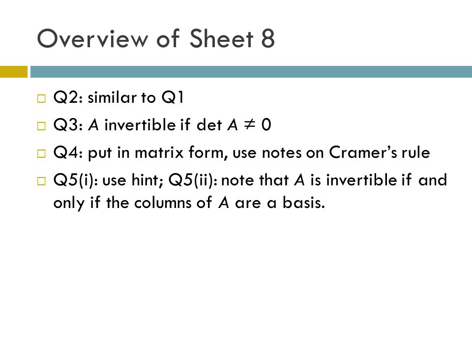 Overview of Sheet 8 Q2: similar to Q1 Q3: A invertible if det A 0 Q4: put in matrix form, use notes on Cramers rule Q5(i): use hint; Q5(ii): note that A is invertible if and only if the columns of A are a basis.