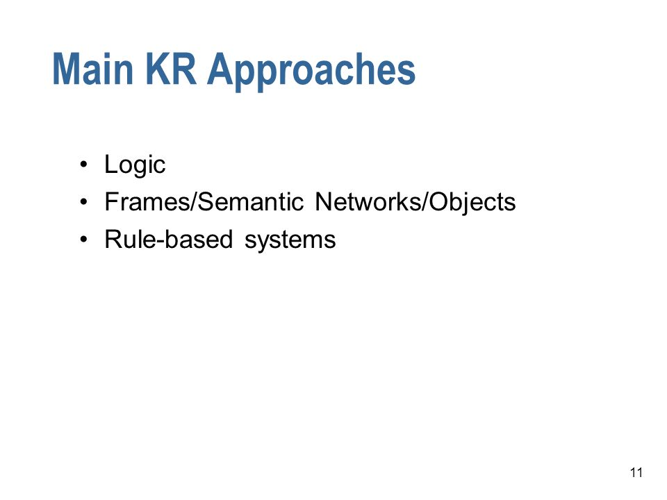 11 Main KR Approaches Logic Frames/Semantic Networks/Objects Rule-based systems
