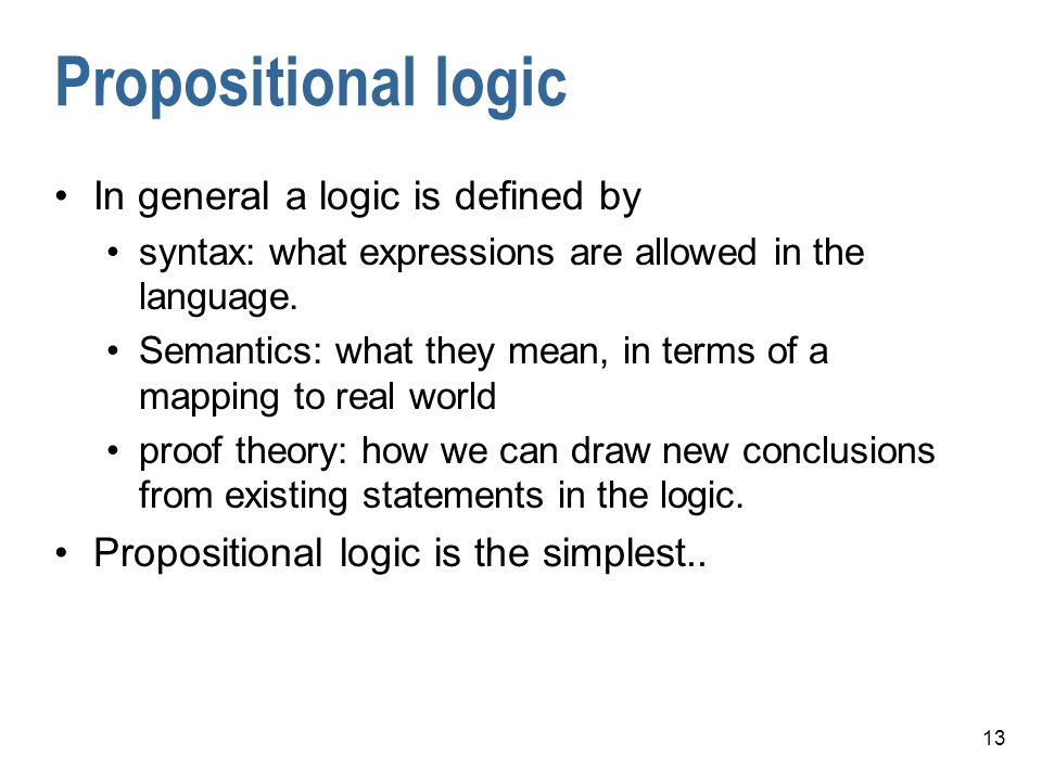 13 Propositional logic In general a logic is defined by syntax: what expressions are allowed in the language.