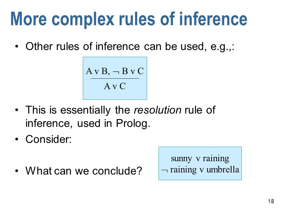 18 More complex rules of inference Other rules of inference can be used, e.g.,: This is essentially the resolution rule of inference, used in Prolog.
