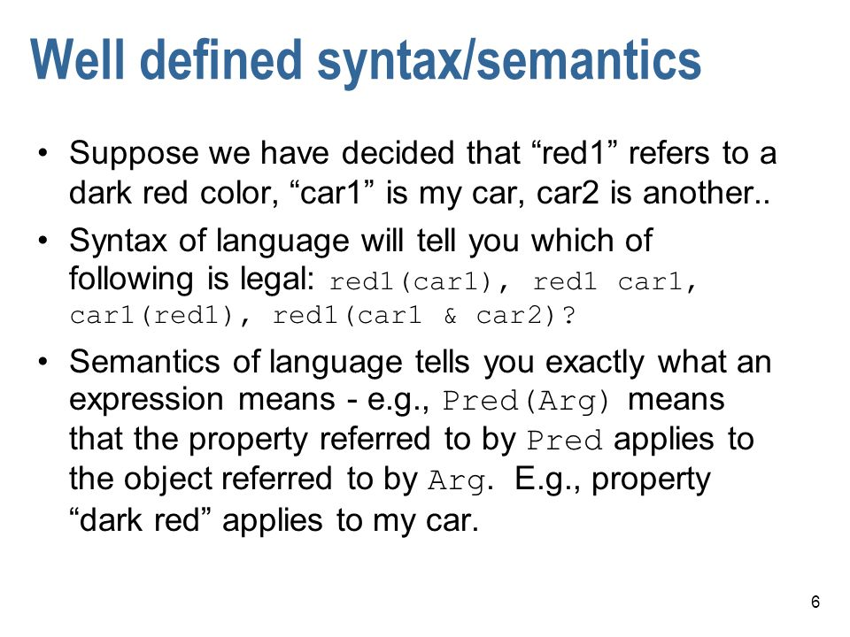 6 Well defined syntax/semantics Suppose we have decided that red1 refers to a dark red color, car1 is my car, car2 is another..