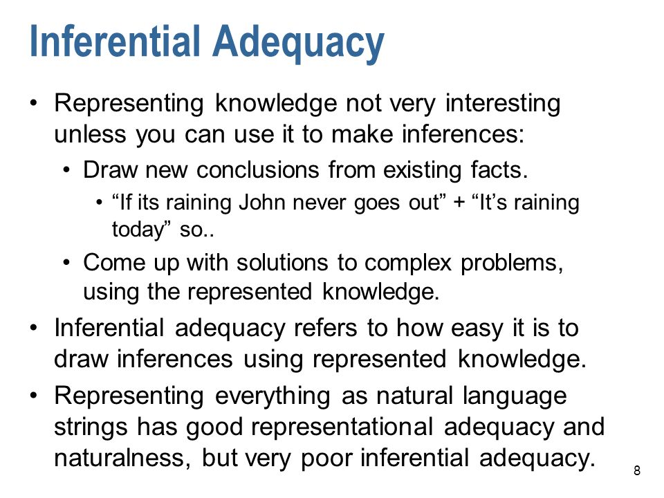 8 Inferential Adequacy Representing knowledge not very interesting unless you can use it to make inferences: Draw new conclusions from existing facts.