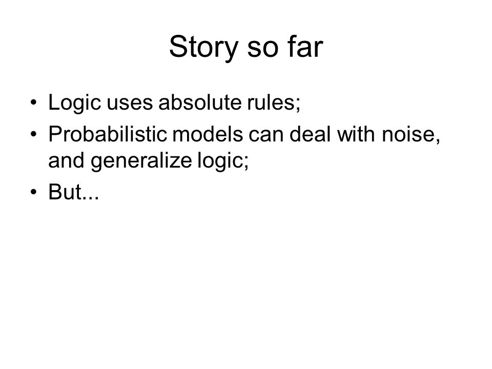 Story so far Logic uses absolute rules; Probabilistic models can deal with noise, and generalize logic; But...