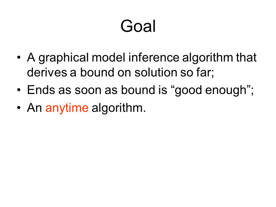 Goal A graphical model inference algorithm that derives a bound on solution so far; Ends as soon as bound is good enough; An anytime algorithm.