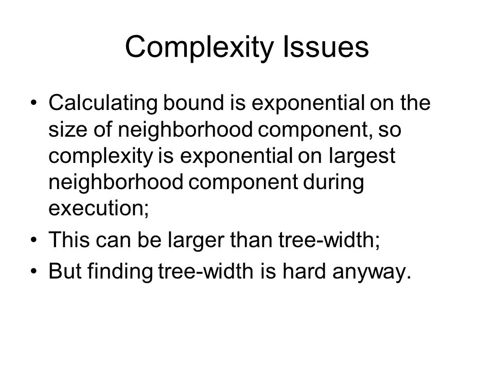 Complexity Issues Calculating bound is exponential on the size of neighborhood component, so complexity is exponential on largest neighborhood component during execution; This can be larger than tree-width; But finding tree-width is hard anyway.