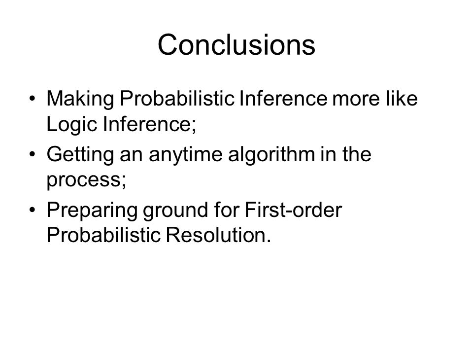 Conclusions Making Probabilistic Inference more like Logic Inference; Getting an anytime algorithm in the process; Preparing ground for First-order Probabilistic Resolution.