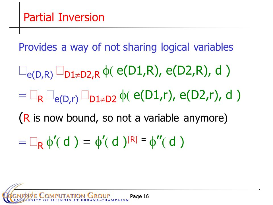 Page 16 Partial Inversion Provides a way of not sharing logical variables e(D,R) D1 D2,R e(D1,R), e(D2,R), d ) R e(D,r) D1 D2 e(D1,r), e(D2,r), d ) ( R is now bound, so not a variable anymore) R d ) = d ) |R| = d )