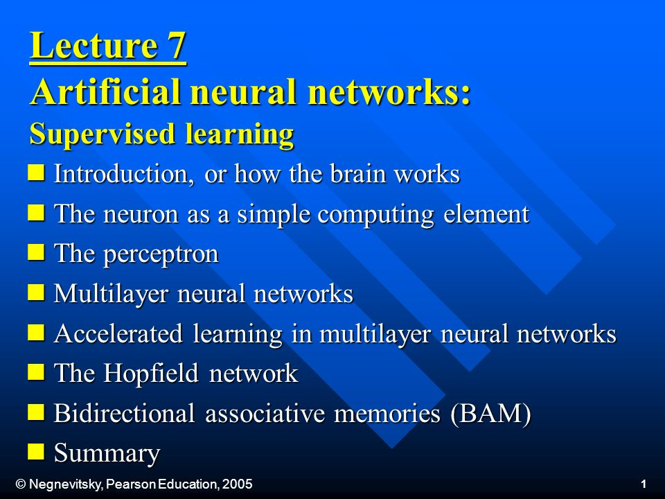 © Negnevitsky, Pearson Education, Lecture 7 Artificial neural networks: Supervised learning Introduction, or how the brain works Introduction, or how the brain works The neuron as a simple computing element The neuron as a simple computing element The perceptron The perceptron Multilayer neural networks Multilayer neural networks Accelerated learning in multilayer neural networks Accelerated learning in multilayer neural networks The Hopfield network The Hopfield network Bidirectional associative memories (BAM) Bidirectional associative memories (BAM) Summary Summary