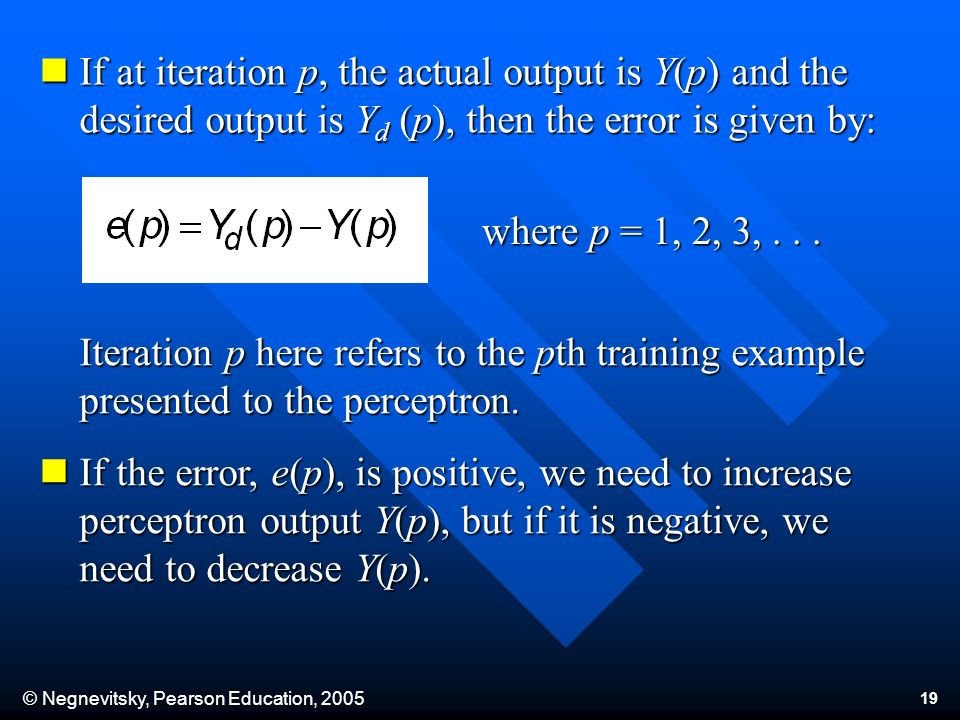 © Negnevitsky, Pearson Education, If at iteration p, the actual output is Y(p) and the desired output is Y d (p), then the error is given by: If at iteration p, the actual output is Y(p) and the desired output is Y d (p), then the error is given by: where p = 1, 2, 3,...
