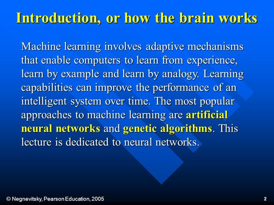© Negnevitsky, Pearson Education, Introduction, or how the brain works Machine learning involves adaptive mechanisms that enable computers to learn from experience, learn by example and learn by analogy.
