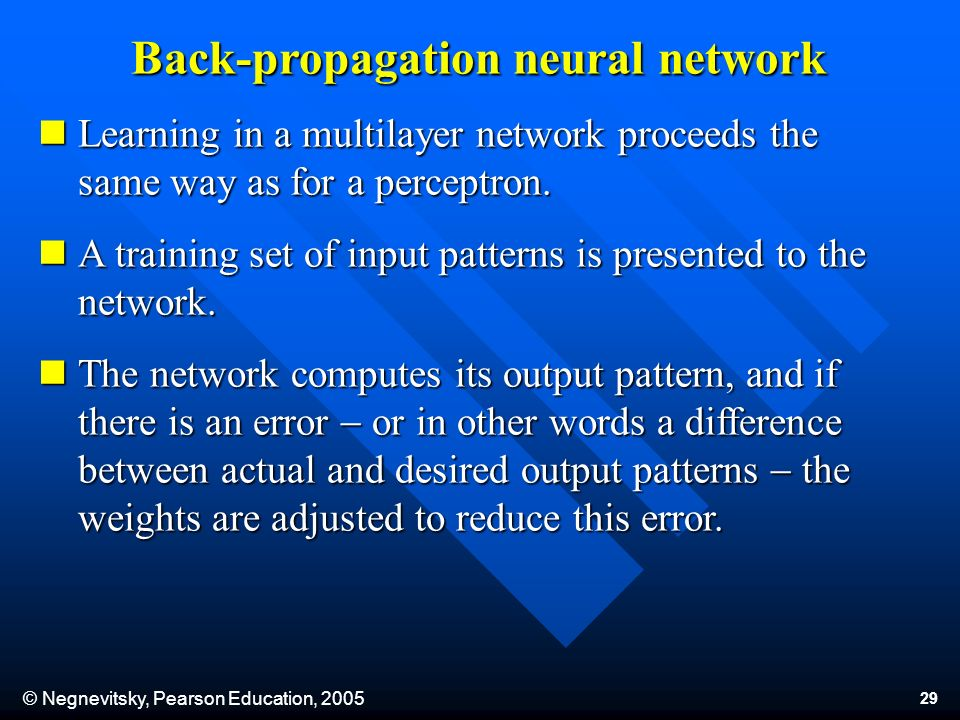 © Negnevitsky, Pearson Education, Back-propagation neural network Learning in a multilayer network proceeds the same way as for a perceptron.