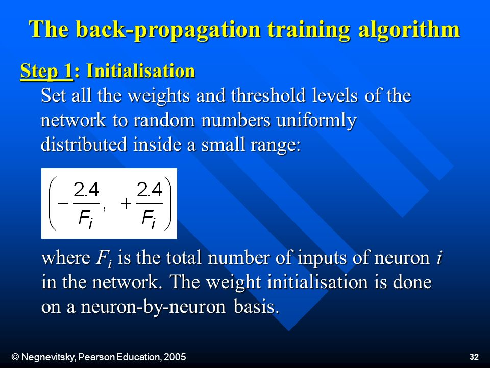 © Negnevitsky, Pearson Education, The back-propagation training algorithm Step 1: Initialisation Set all the weights and threshold levels of the network to random numbers uniformly distributed inside a small range: where F i is the total number of inputs of neuron i in the network.