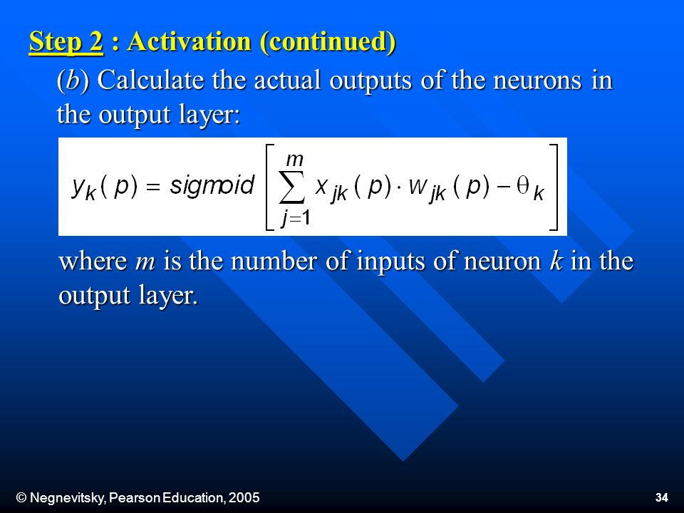 © Negnevitsky, Pearson Education, (b) Calculate the actual outputs of the neurons in the output layer: Step 2 : Activation (continued) where m is the number of inputs of neuron k in the output layer.