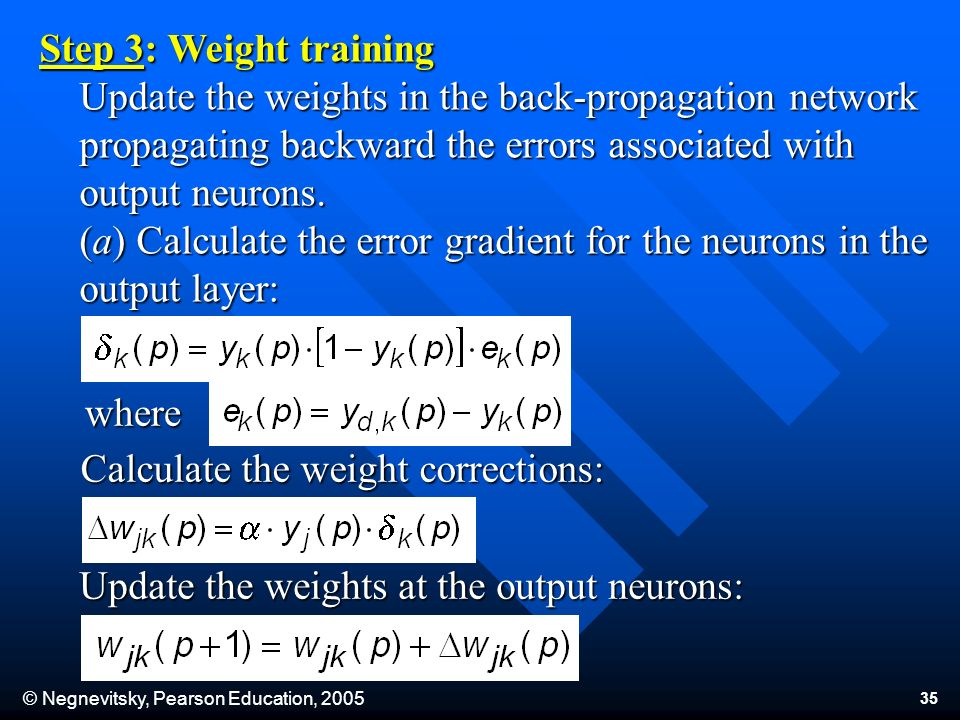 © Negnevitsky, Pearson Education, Step 3: Weight training Update the weights in the back-propagation network propagating backward the errors associated with output neurons.