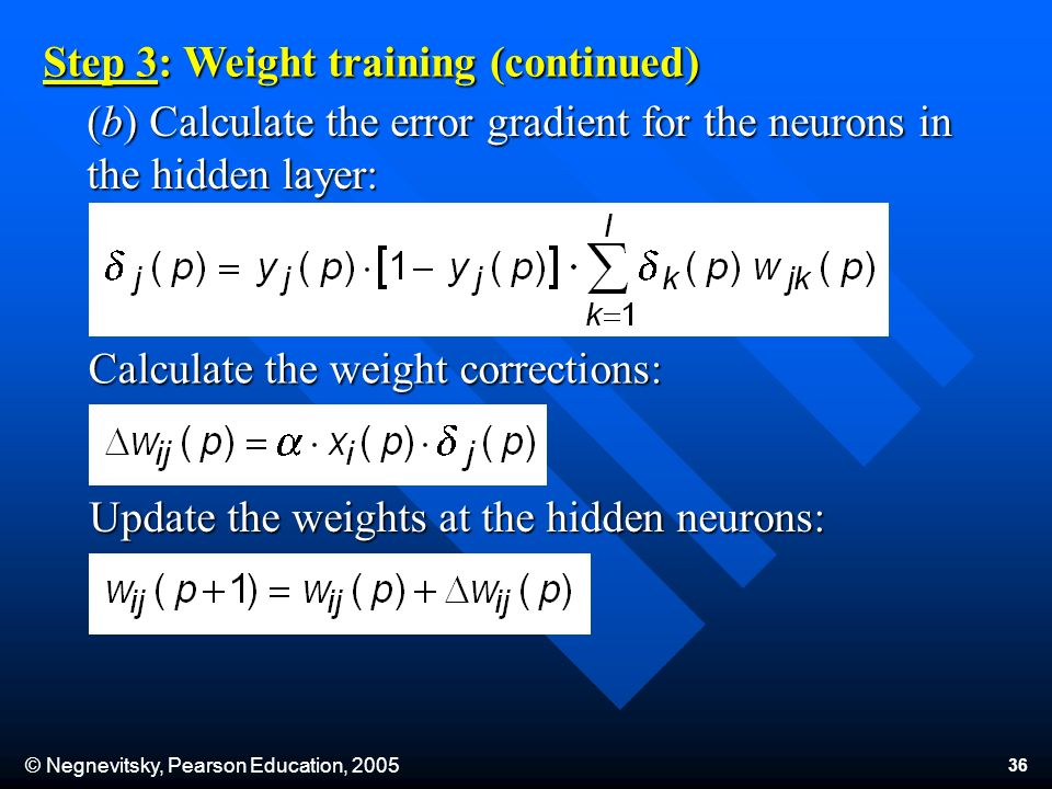 © Negnevitsky, Pearson Education, (b) Calculate the error gradient for the neurons in the hidden layer: Step 3: Weight training (continued) Calculate the weight corrections: Update the weights at the hidden neurons: