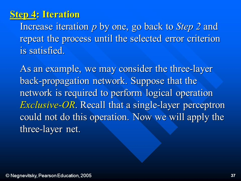 © Negnevitsky, Pearson Education, Step 4: Iteration Increase iteration p by one, go back to Step 2 and repeat the process until the selected error criterion is satisfied.