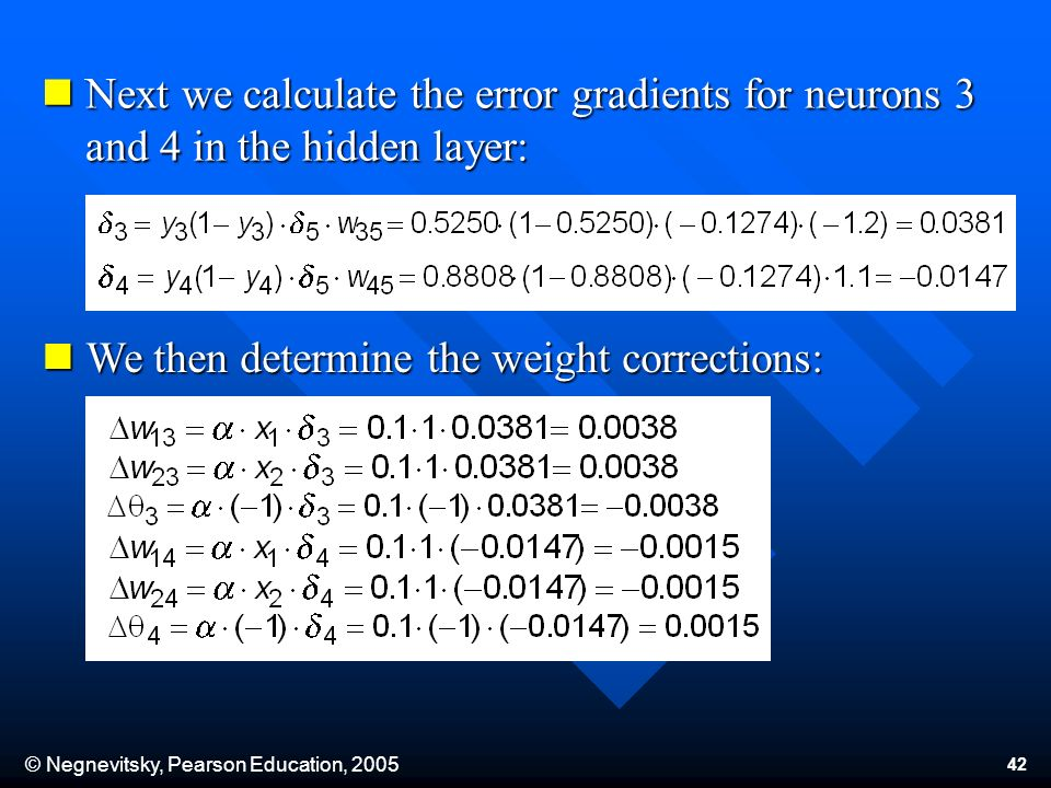© Negnevitsky, Pearson Education, Next we calculate the error gradients for neurons 3 and 4 in the hidden layer: Next we calculate the error gradients for neurons 3 and 4 in the hidden layer: We then determine the weight corrections: We then determine the weight corrections: