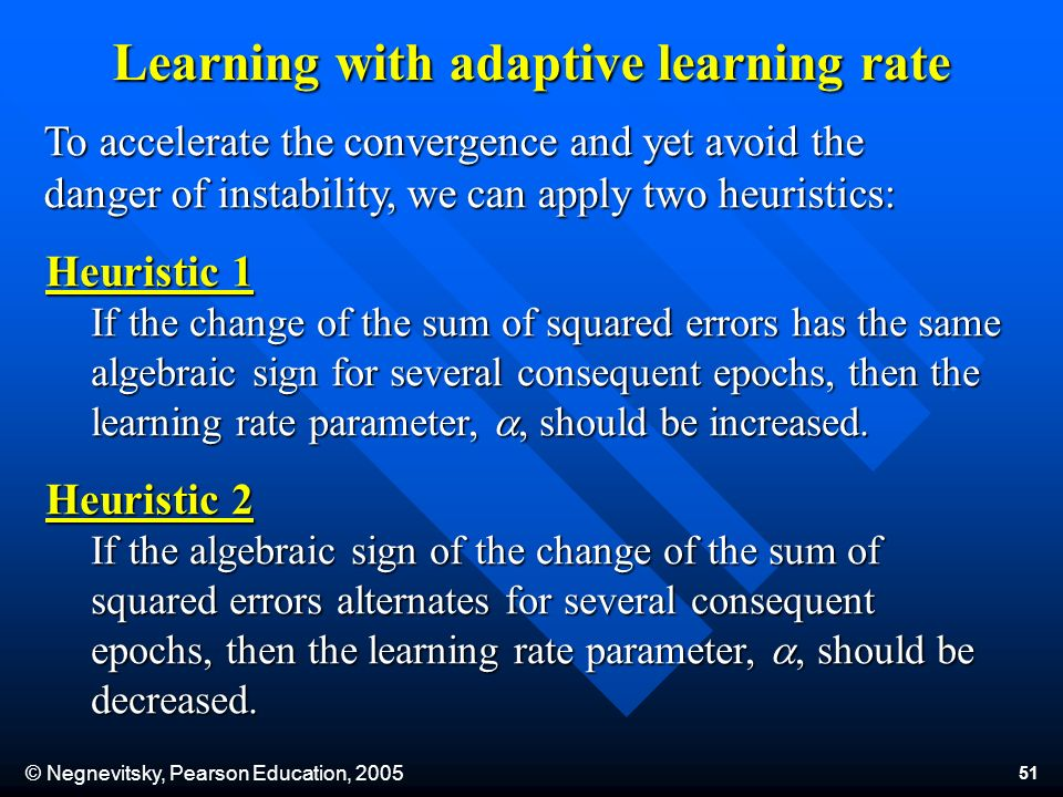 © Negnevitsky, Pearson Education, Learning with adaptive learning rate To accelerate the convergence and yet avoid the danger of instability, we can apply two heuristics: Heuristic 1 If the change of the sum of squared errors has the same algebraic sign for several consequent epochs, then the learning rate parameter,, should be increased.