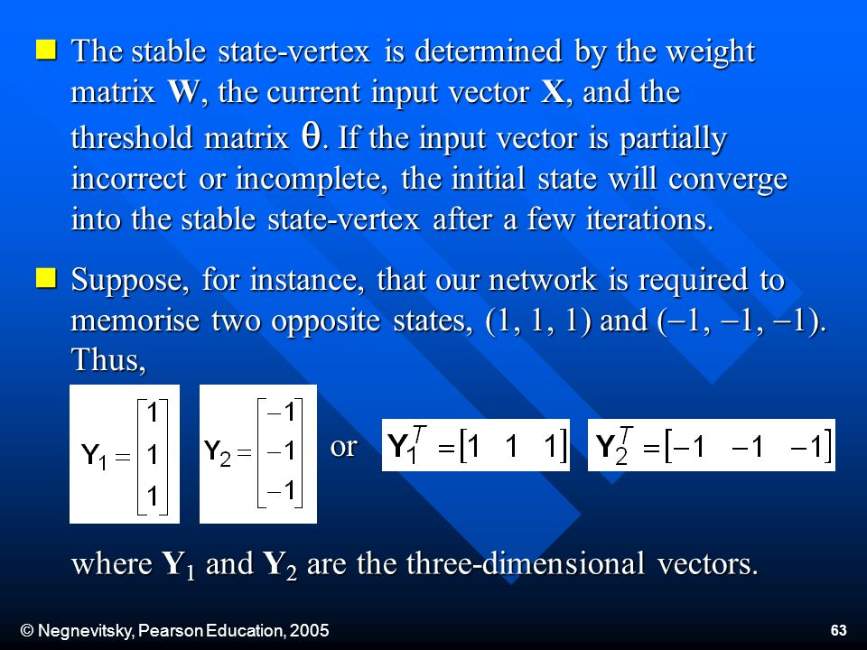 © Negnevitsky, Pearson Education, The stable state-vertex is determined by the weight matrix W, the current input vector X, and the threshold matrix.