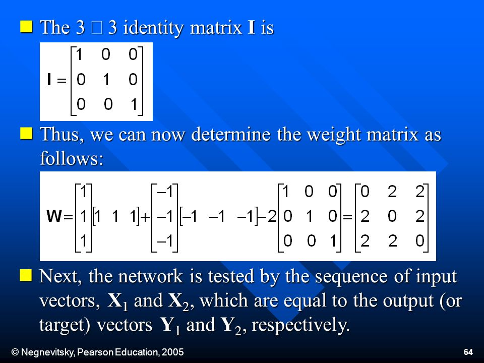 © Negnevitsky, Pearson Education, The 3 3 identity matrix I is The 3 3 identity matrix I is Thus, we can now determine the weight matrix as follows: Thus, we can now determine the weight matrix as follows: Next, the network is tested by the sequence of input vectors, X 1 and X 2, which are equal to the output (or target) vectors Y 1 and Y 2, respectively.
