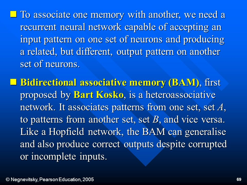© Negnevitsky, Pearson Education, To associate one memory with another, we need a recurrent neural network capable of accepting an input pattern on one set of neurons and producing a related, but different, output pattern on another set of neurons.