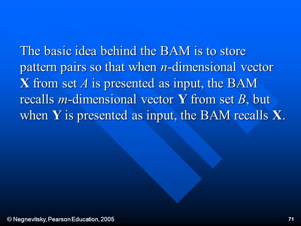 © Negnevitsky, Pearson Education, The basic idea behind the BAM is to store pattern pairs so that when n-dimensional vector X from set A is presented as input, the BAM recalls m-dimensional vector Y from set B, but when Y is presented as input, the BAM recalls X.