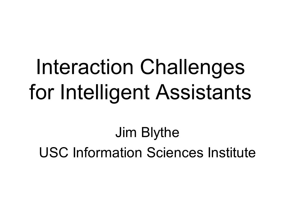 Interaction Challenges for Intelligent Assistants Jim Blythe USC Information Sciences Institute