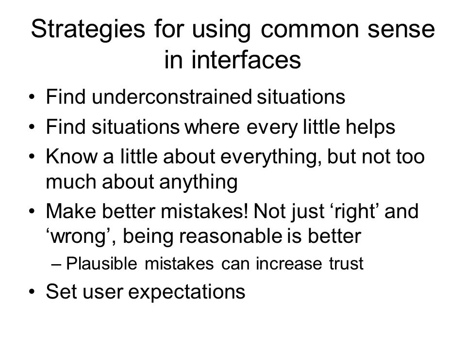 Strategies for using common sense in interfaces Find underconstrained situations Find situations where every little helps Know a little about everything, but not too much about anything Make better mistakes.