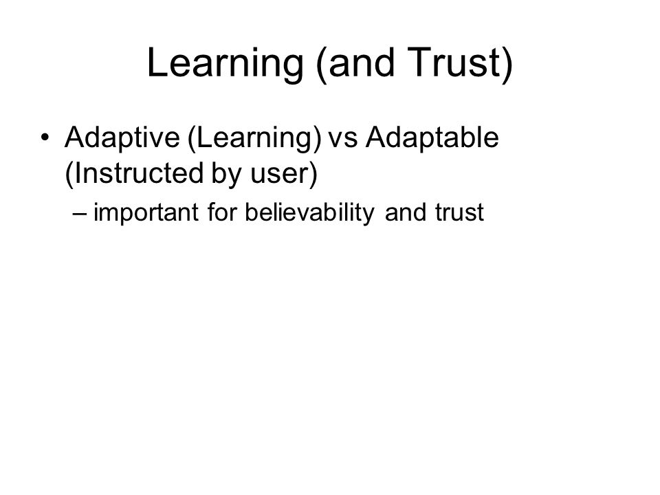 Learning (and Trust) Adaptive (Learning) vs Adaptable (Instructed by user) –important for believability and trust