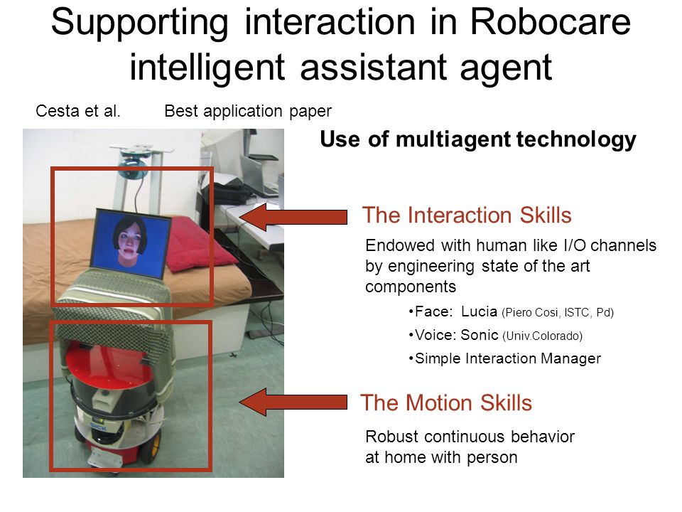 Supporting interaction in Robocare intelligent assistant agent Endowed with human like I/O channels by engineering state of the art components Face: Lucia (Piero Cosi, ISTC, Pd) Voice: Sonic (Univ.Colorado) Simple Interaction Manager The Motion Skills The Interaction Skills Robust continuous behavior at home with person Use of multiagent technology Cesta et al.