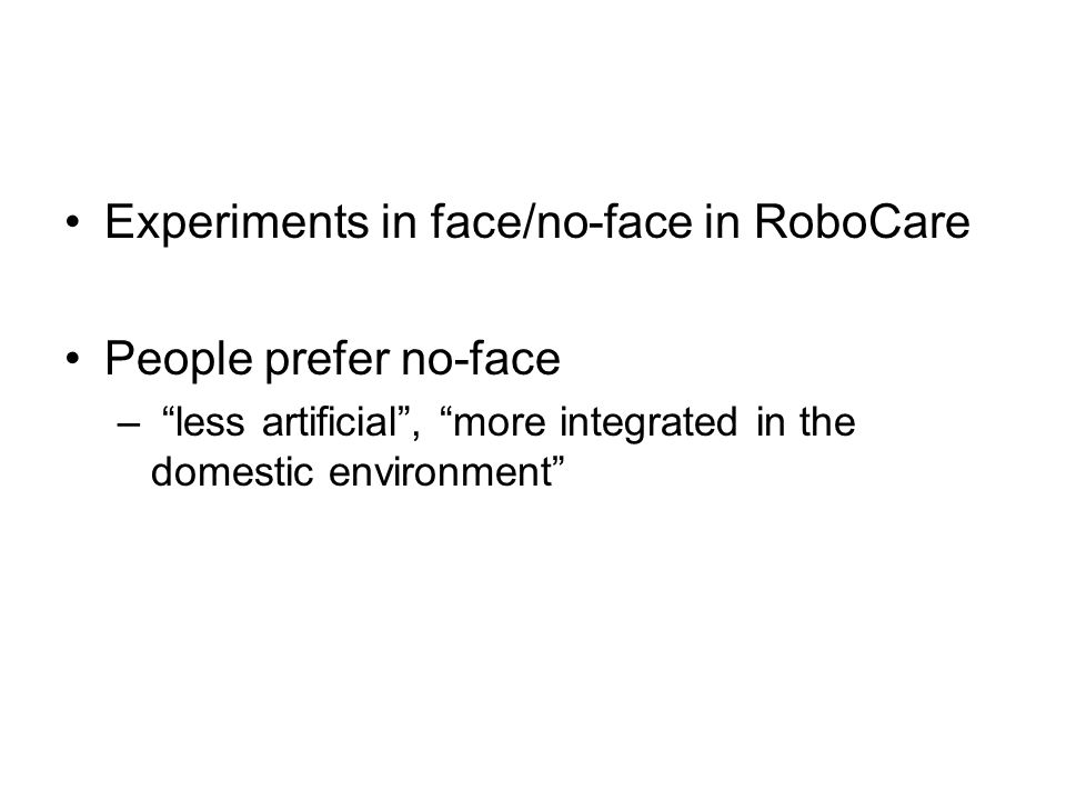 Experiments in face/no-face in RoboCare People prefer no-face – less artificial, more integrated in the domestic environment
