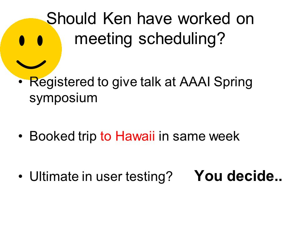 Should Ken have worked on meeting scheduling.