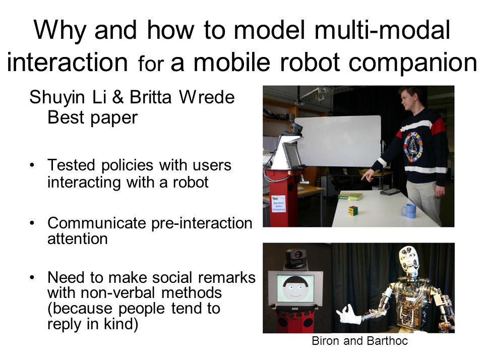 Why and how to model multi-modal interaction for a mobile robot companion Shuyin Li & Britta Wrede Best paper Tested policies with users interacting with a robot Communicate pre-interaction attention Need to make social remarks with non-verbal methods (because people tend to reply in kind) Biron and Barthoc