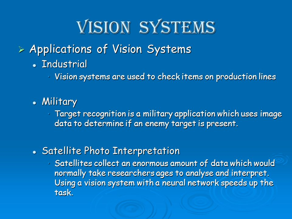 Vision Systems Applications of Vision Systems Applications of Vision Systems Industrial Industrial Vision systems are used to check items on production linesVision systems are used to check items on production lines Military Military Target recognition is a military application which uses image data to determine if an enemy target is present.Target recognition is a military application which uses image data to determine if an enemy target is present.