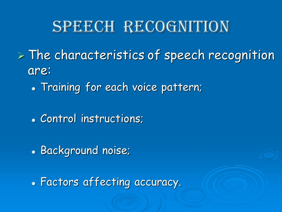 Speech recognition The characteristics of speech recognition are: The characteristics of speech recognition are: Training for each voice pattern; Training for each voice pattern; Control instructions; Control instructions; Background noise; Background noise; Factors affecting accuracy.