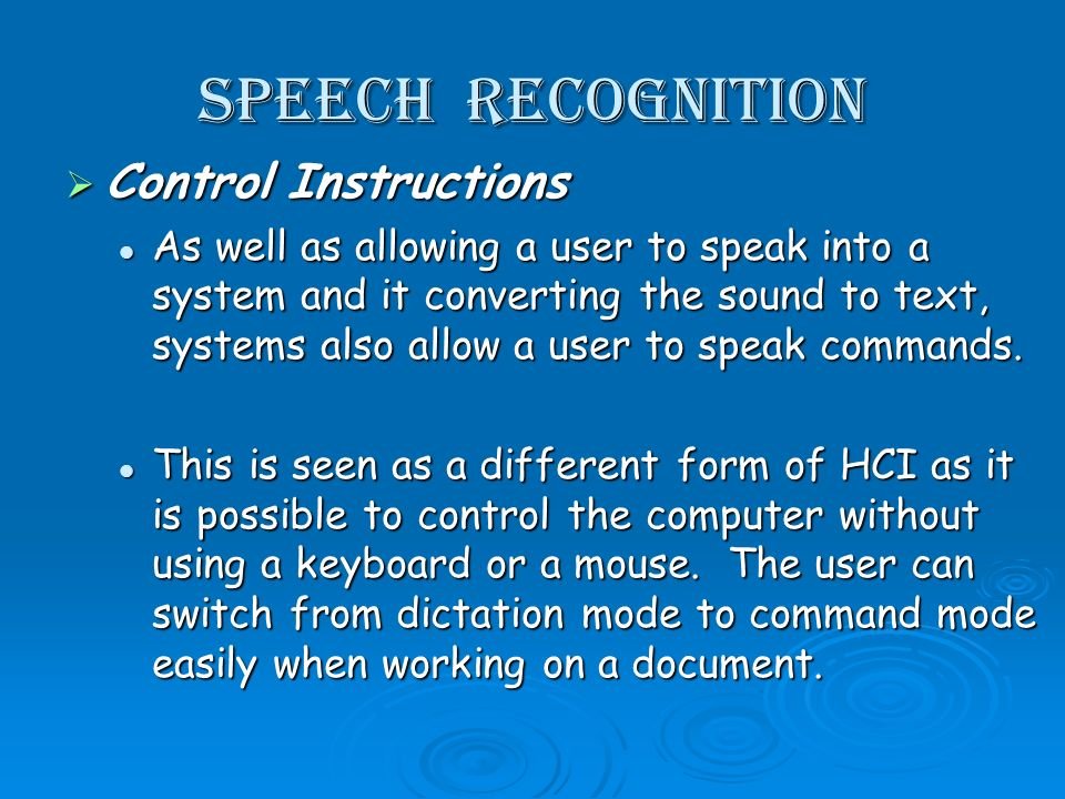 Speech recognition Control Instructions Control Instructions As well as allowing a user to speak into a system and it converting the sound to text, systems also allow a user to speak commands.