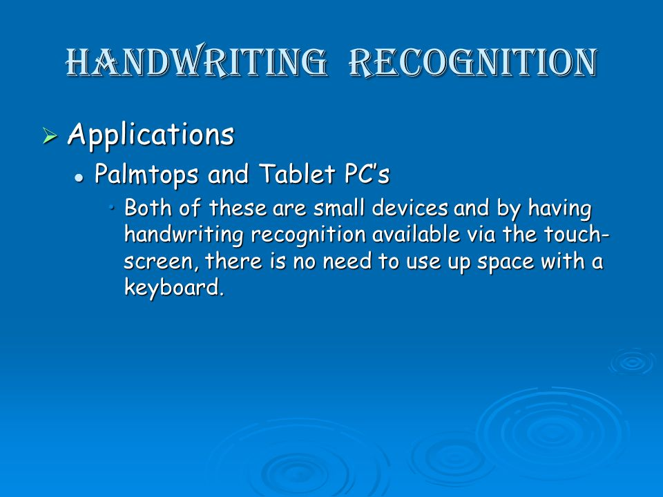 handwriting recognition Applications Applications Palmtops and Tablet PCs Palmtops and Tablet PCs Both of these are small devices and by having handwriting recognition available via the touch- screen, there is no need to use up space with a keyboard.Both of these are small devices and by having handwriting recognition available via the touch- screen, there is no need to use up space with a keyboard.